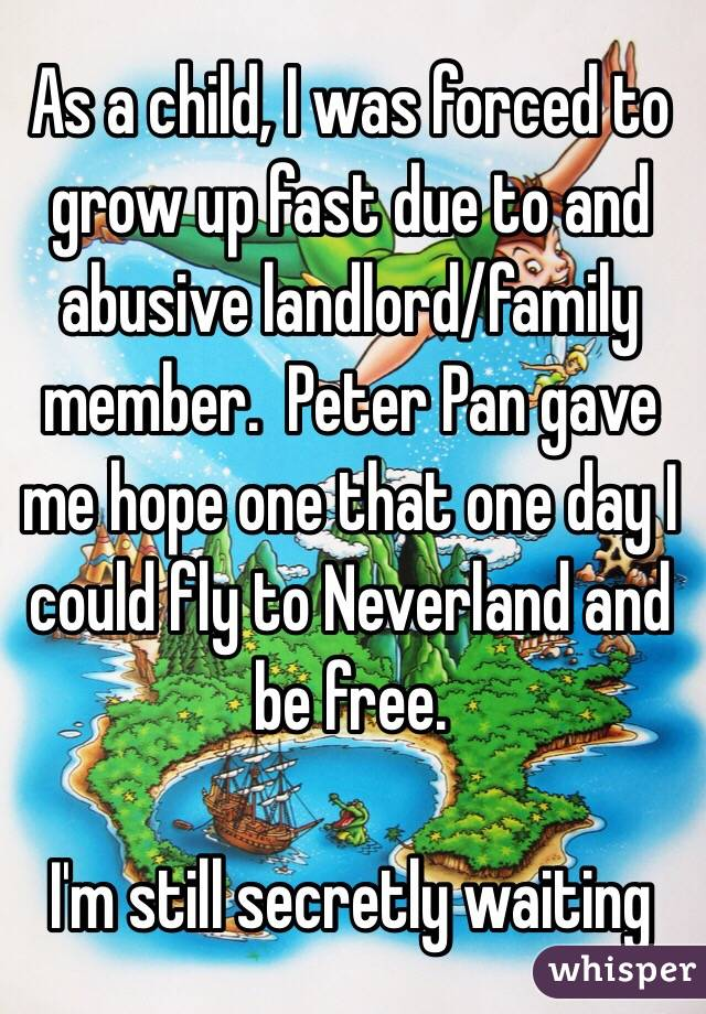 As a child, I was forced to grow up fast due to and abusive landlord/family member.  Peter Pan gave me hope one that one day I could fly to Neverland and be free.  I'm still secretly waiting