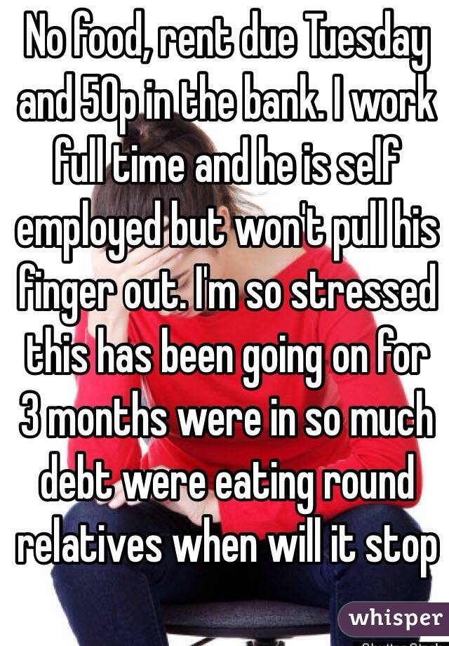 No food, rent due Tuesday and 50p in the bank. I work full time and he is self employed but won't pull his finger out. I'm so stressed this has been going on for 3 months were in so much debt were eating round relatives when will it stop