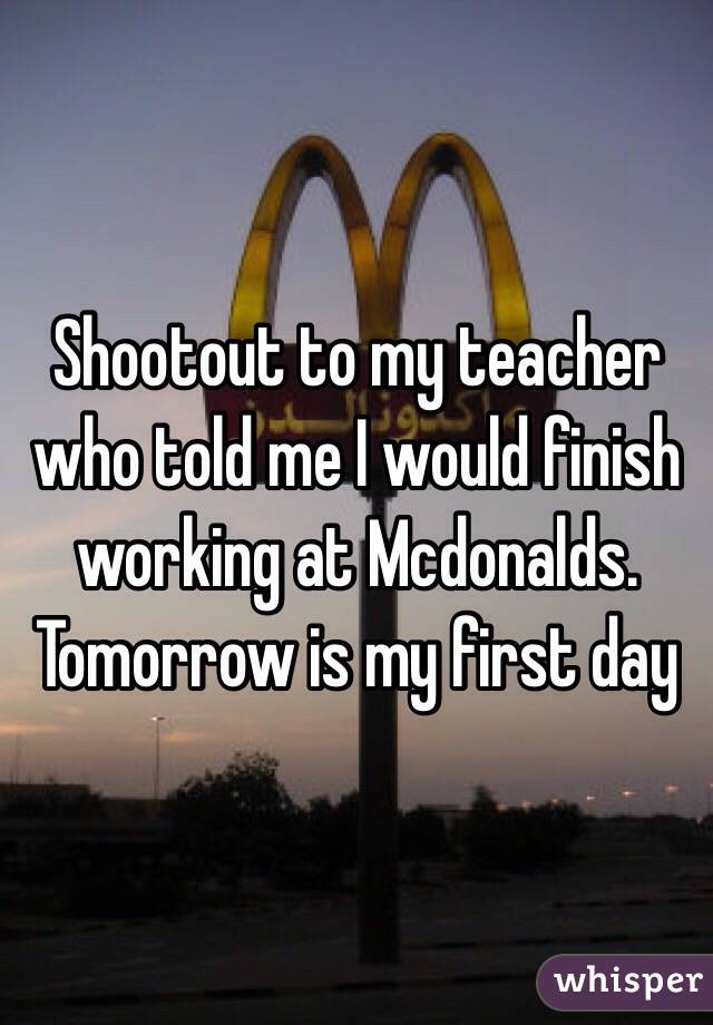 Shootout to my teacher who told me I would finish working at Mcdonalds.  Tomorrow is my first day