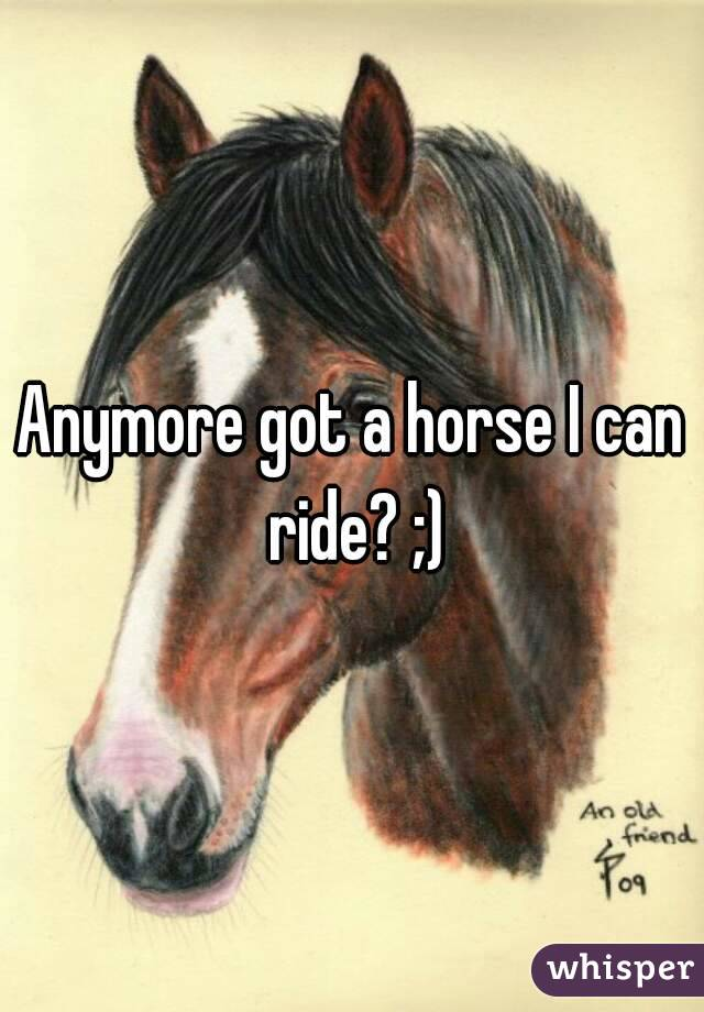 Anymore got a horse I can ride? ;)