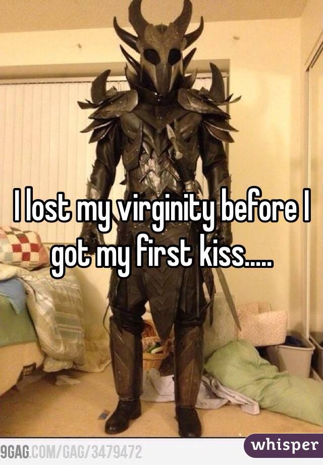 I lost my virginity before I got my first kiss.....