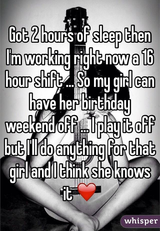 Got 2 hours of sleep then I'm working right now a 16 hour shift ... So my girl can have her birthday weekend off ... I play it off but I'll do anything for that girl and I think she knows it ❤️