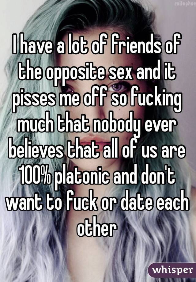I have a lot of friends of the opposite sex and it pisses me off so fucking much that nobody ever believes that all of us are 100% platonic and don't want to fuck or date each other