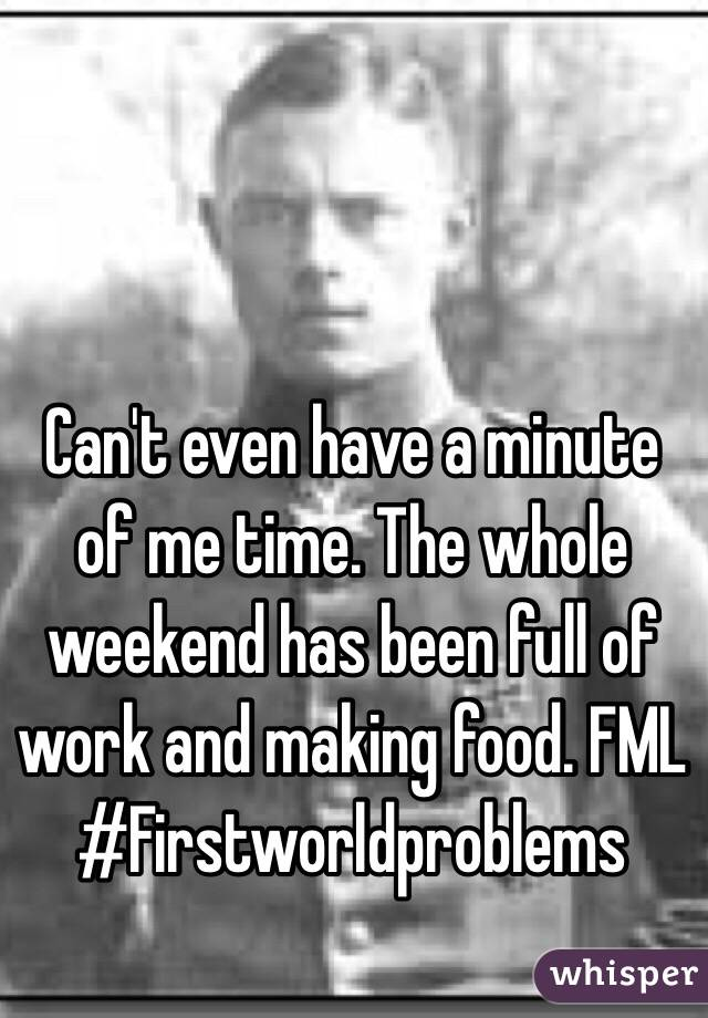 Can't even have a minute of me time. The whole weekend has been full of work and making food. FML #Firstworldproblems