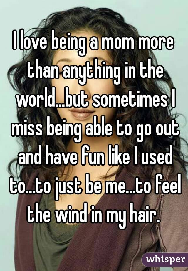 I love being a mom more than anything in the world...but sometimes I miss being able to go out and have fun like I used to...to just be me...to feel the wind in my hair.