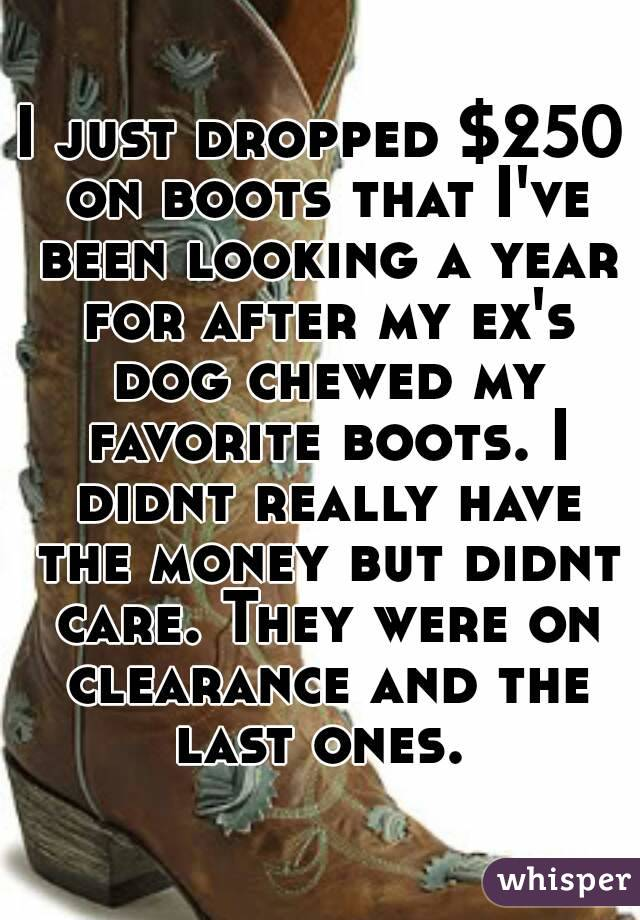 I just dropped $250 on boots that I've been looking a year for after my ex's dog chewed my favorite boots. I didnt really have the money but didnt care. They were on clearance and the last ones.