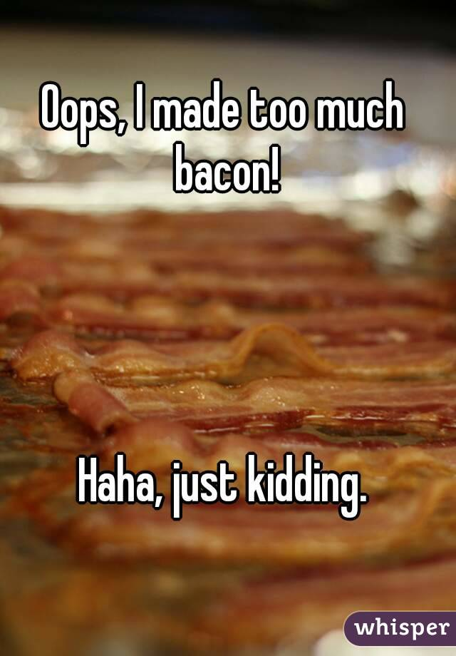 Oops, I made too much bacon!     Haha, just kidding.