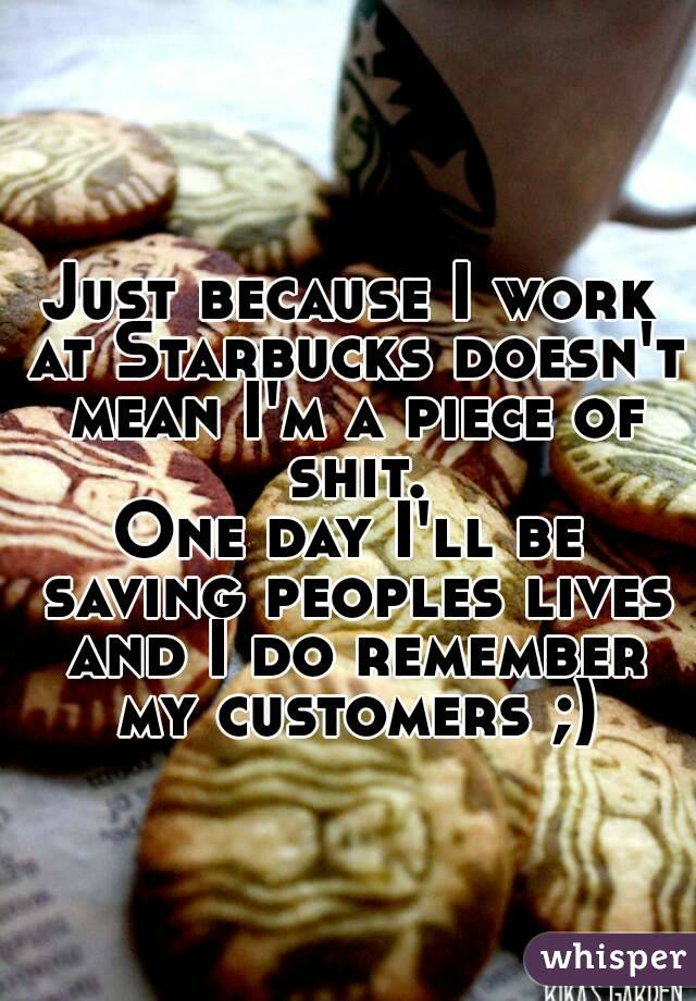 Just because I work at Starbucks doesn't mean I'm a piece of shit. One day I'll be saving peoples lives and I do remember my customers ;)
