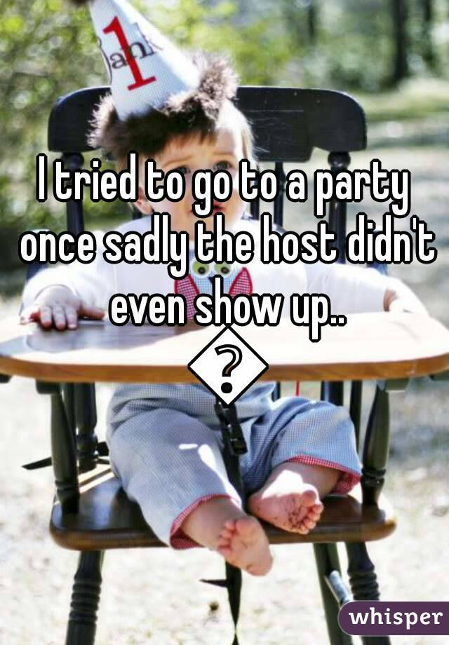 I tried to go to a party once sadly the host didn't even show up.. 😞