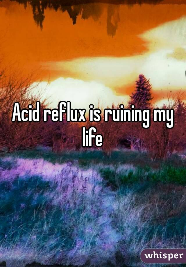 Acid reflux is ruining my life