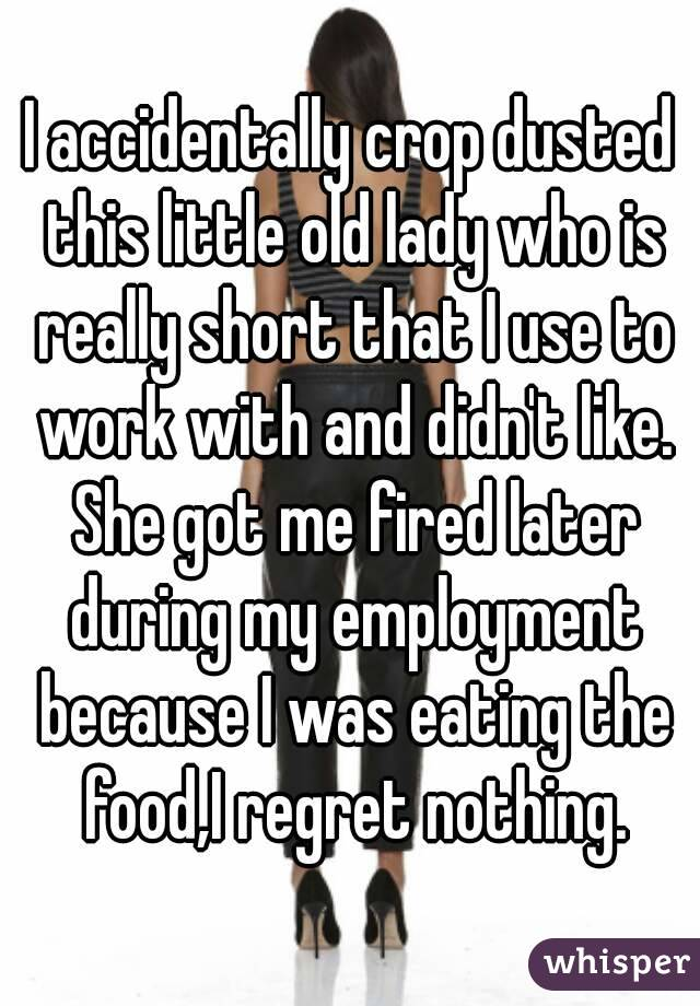 I accidentally crop dusted this little old lady who is really short that I use to work with and didn't like. She got me fired later during my employment because I was eating the food,I regret nothing.
