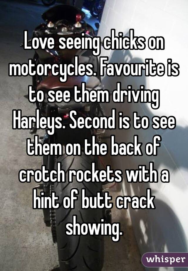Love seeing chicks on motorcycles. Favourite is to see them driving Harleys. Second is to see them on the back of crotch rockets with a hint of butt crack showing.