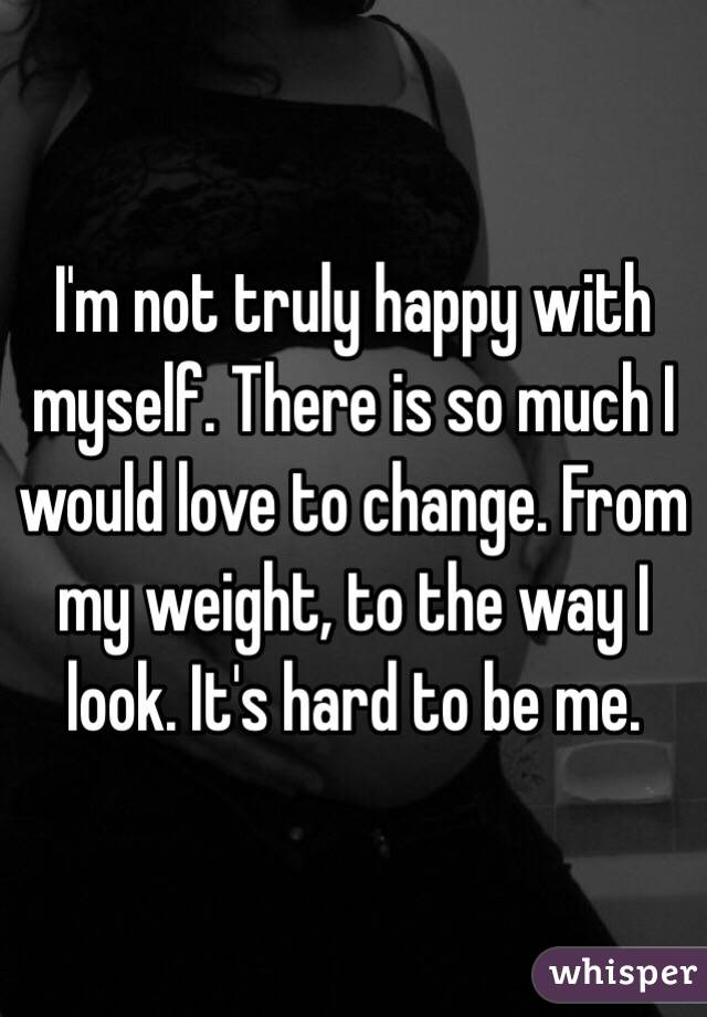 I'm not truly happy with myself. There is so much I would love to change. From my weight, to the way I look. It's hard to be me.