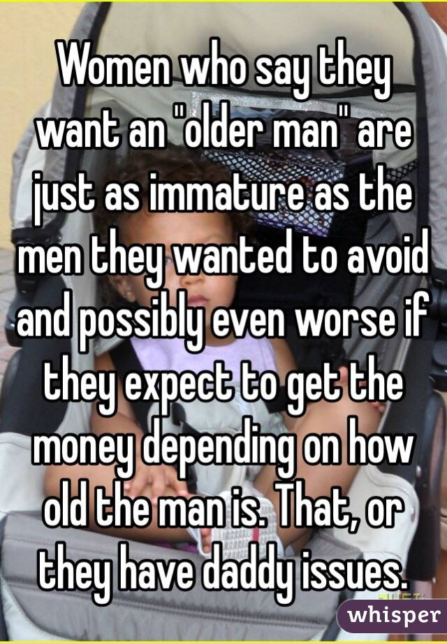 """Women who say they want an """"older man"""" are just as immature as the men they wanted to avoid and possibly even worse if they expect to get the money depending on how old the man is. That, or they have daddy issues."""