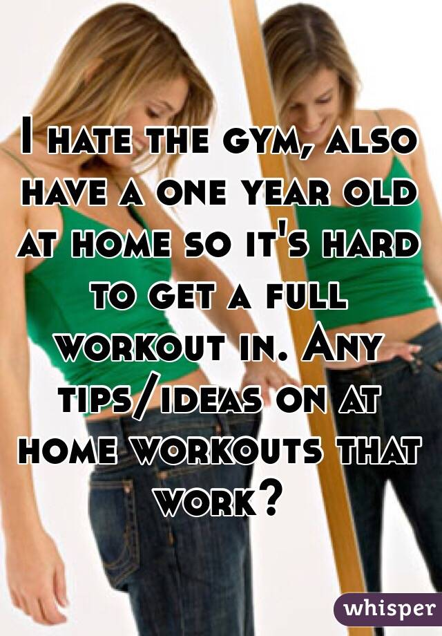 I hate the gym, also have a one year old at home so it's hard to get a full workout in. Any tips/ideas on at home workouts that work?