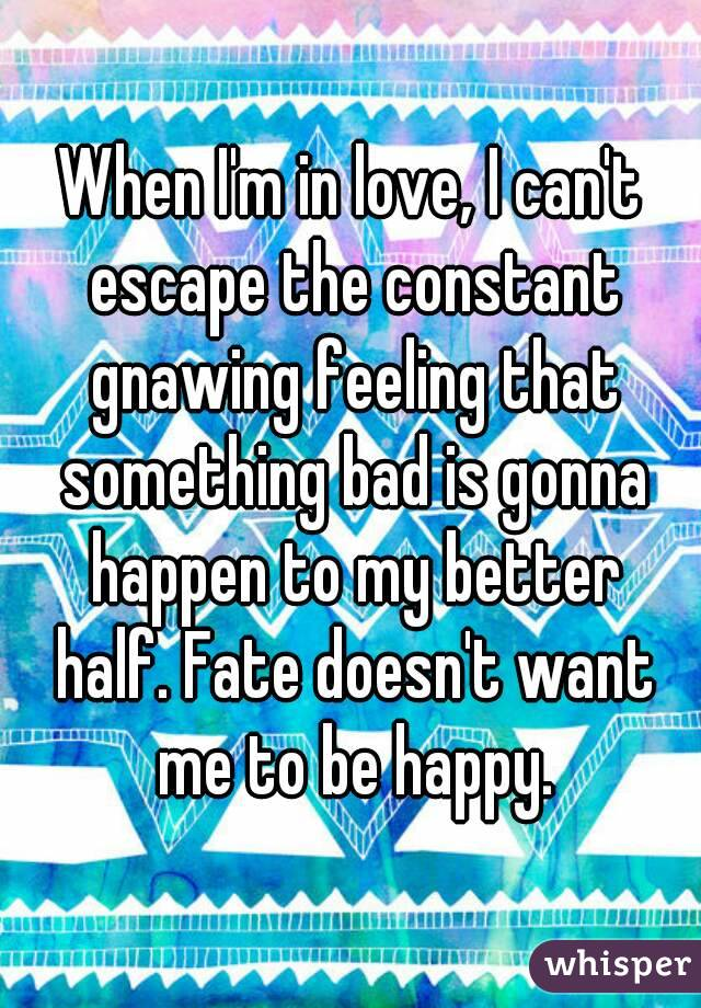 When I'm in love, I can't escape the constant gnawing feeling that something bad is gonna happen to my better half. Fate doesn't want me to be happy.