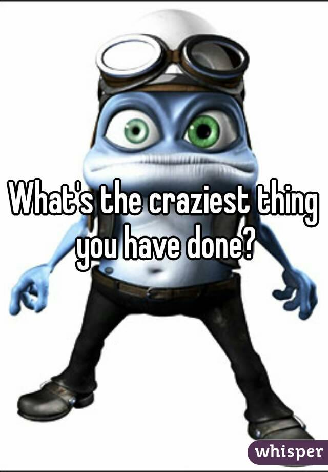 What's the craziest thing you have done?
