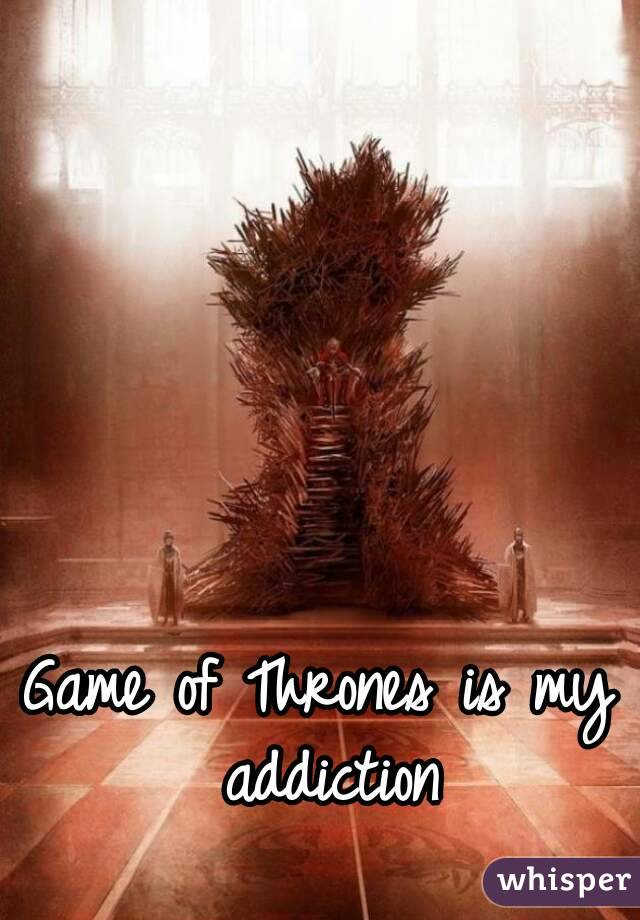 Game of Thrones is my addiction