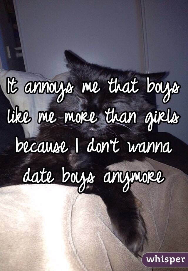 It annoys me that boys like me more than girls because I don't wanna date boys anymore