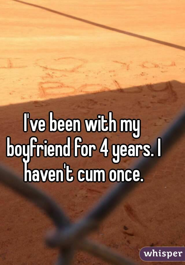 I've been with my boyfriend for 4 years. I haven't cum once.