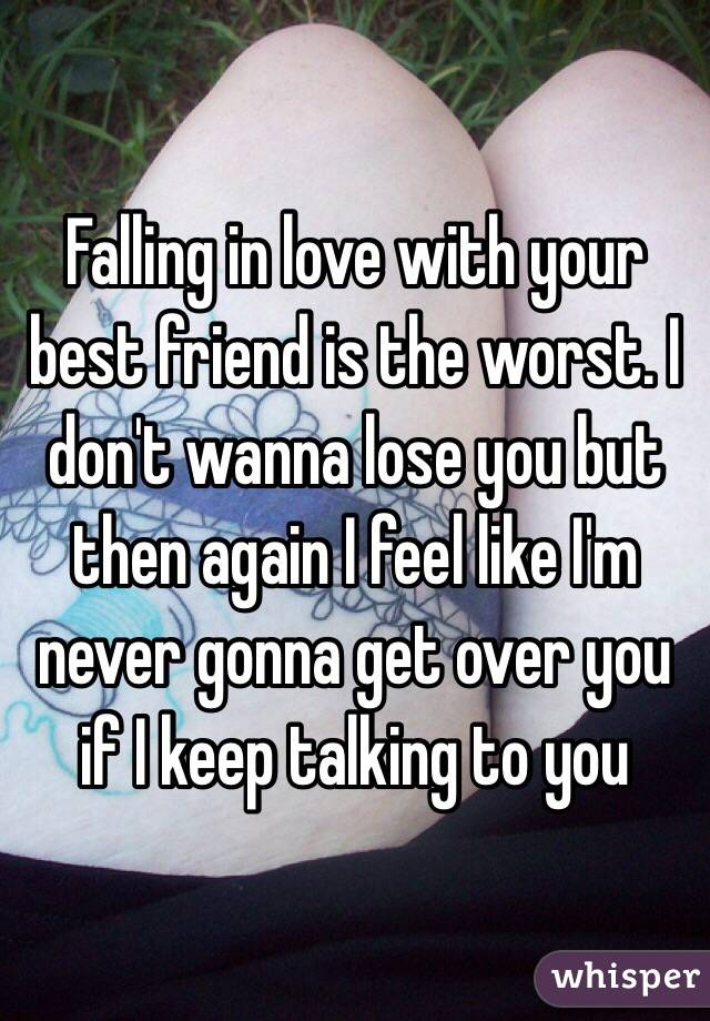 Falling in love with your best friend is the worst. I don't wanna lose you but then again I feel like I'm never gonna get over you if I keep talking to you
