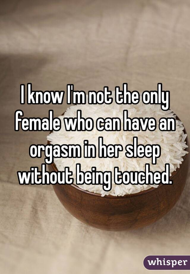 I know I'm not the only female who can have an orgasm in her sleep without being touched.
