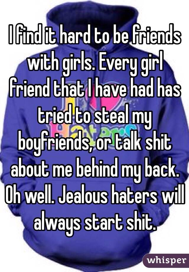 I find it hard to be friends with girls. Every girl friend that I have had has tried to steal my boyfriends, or talk shit about me behind my back. Oh well. Jealous haters will always start shit.