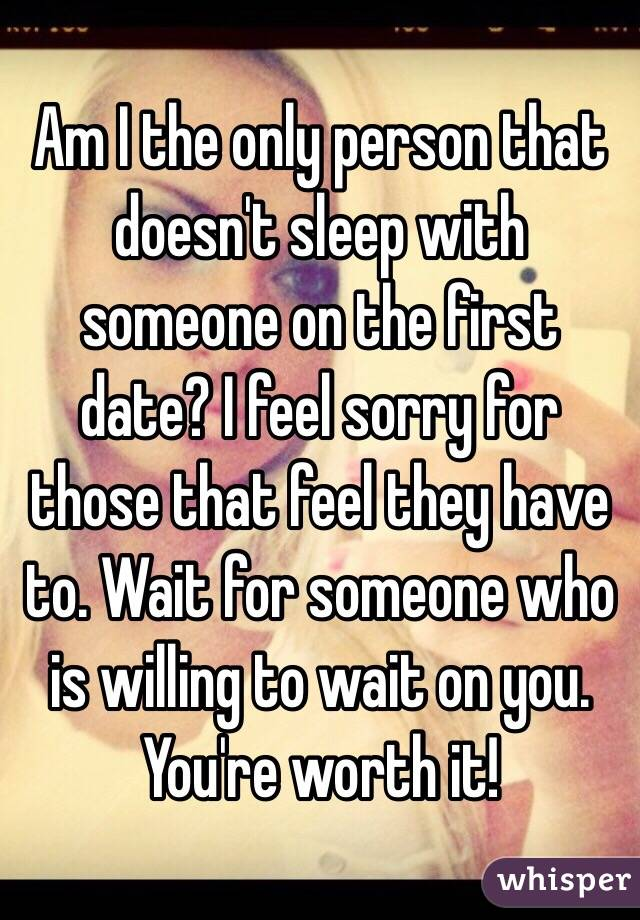 Am I the only person that doesn't sleep with someone on the first date? I feel sorry for those that feel they have to. Wait for someone who is willing to wait on you. You're worth it!