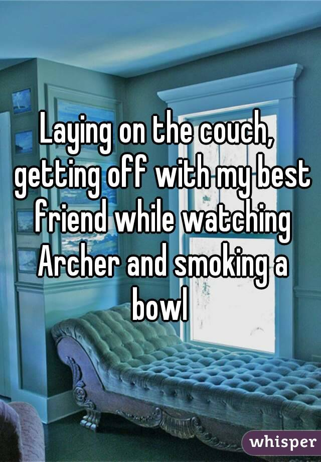 Laying on the couch,  getting off with my best friend while watching Archer and smoking a bowl