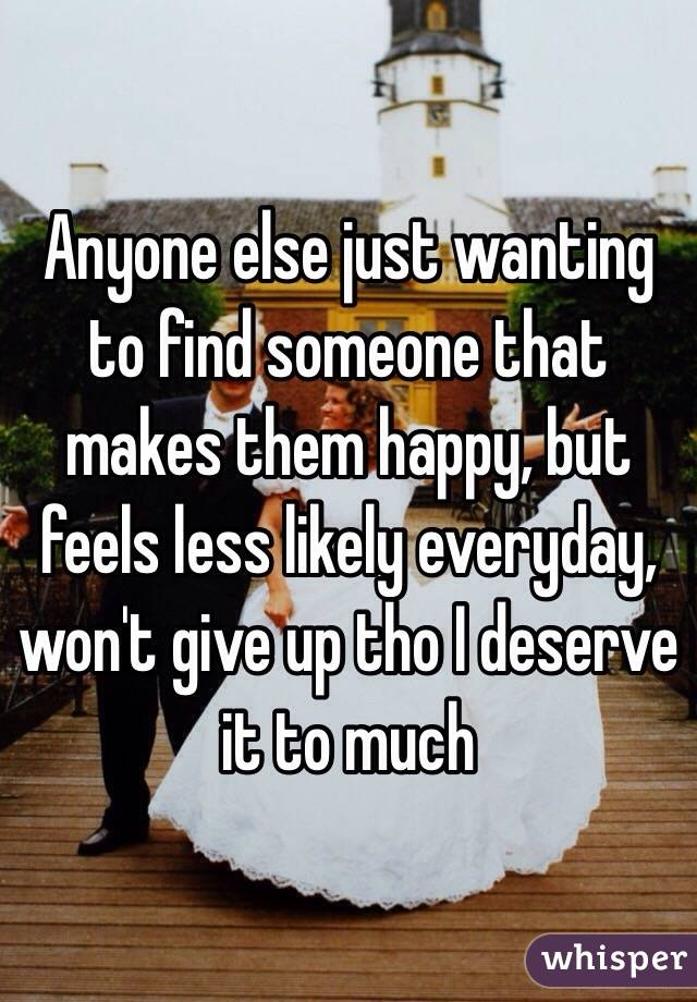 Anyone else just wanting to find someone that makes them happy, but feels less likely everyday, won't give up tho I deserve it to much