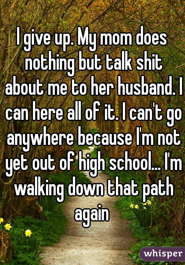 I give up. My mom does nothing but talk shit about me to her husband. I can here all of it. I can't go anywhere because I'm not yet out of high school... I'm walking down that path again