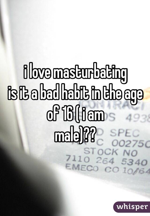i love masturbating is it a bad habit in the age of 16 ( i am male)??