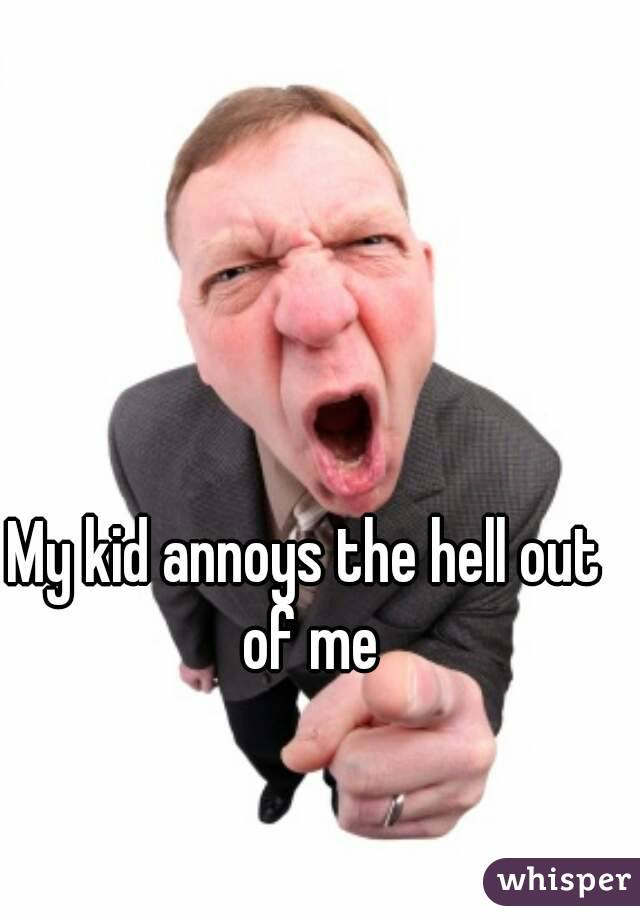 My kid annoys the hell out of me