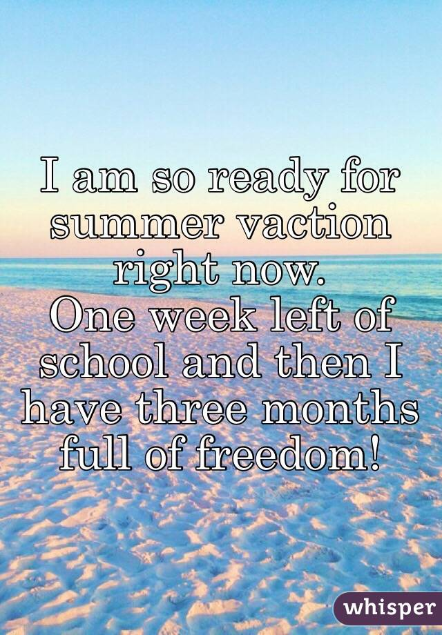 I am so ready for summer vaction right now. One week left of school and then I have three months full of freedom!