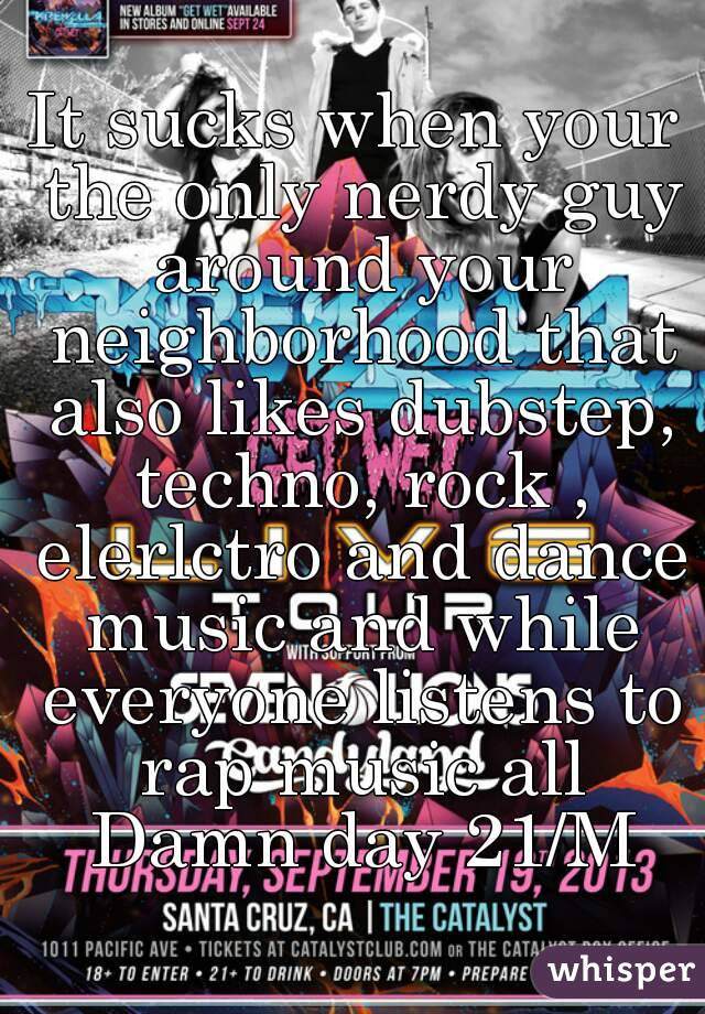 It sucks when your the only nerdy guy around your neighborhood that also likes dubstep, techno, rock , elerlctro and dance music and while everyone listens to rap music all Damn day 21/M