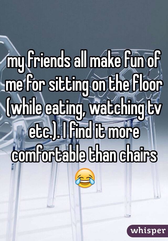 my friends all make fun of me for sitting on the floor (while eating, watching tv etc.). I find it more comfortable than chairs 😂
