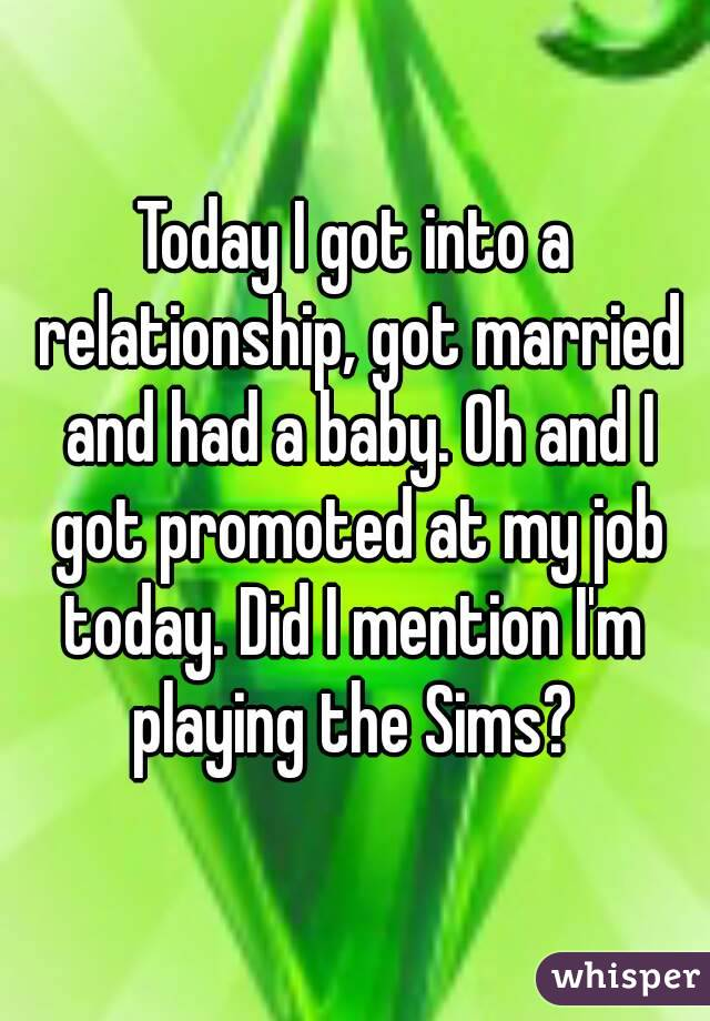 Today I got into a relationship, got married and had a baby. Oh and I got promoted at my job today. Did I mention I'm  playing the Sims?