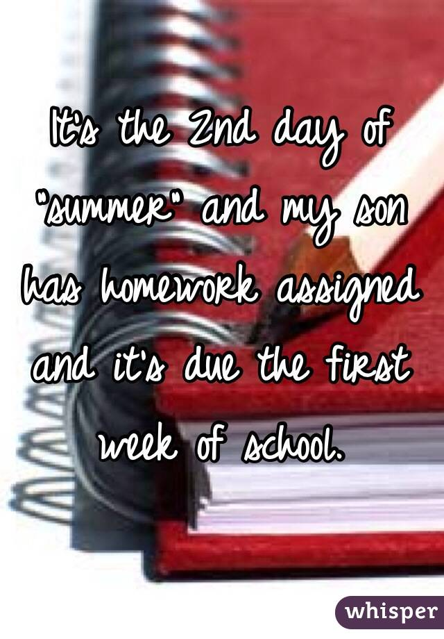 """It's the 2nd day of """"summer"""" and my son has homework assigned and it's due the first week of school."""