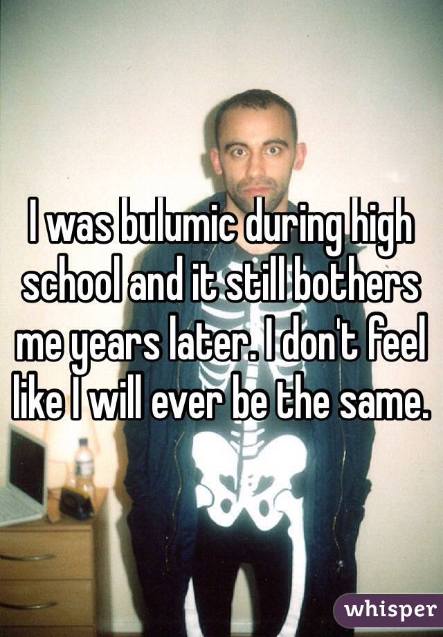 I was bulumic during high school and it still bothers me years later. I don't feel like I will ever be the same.