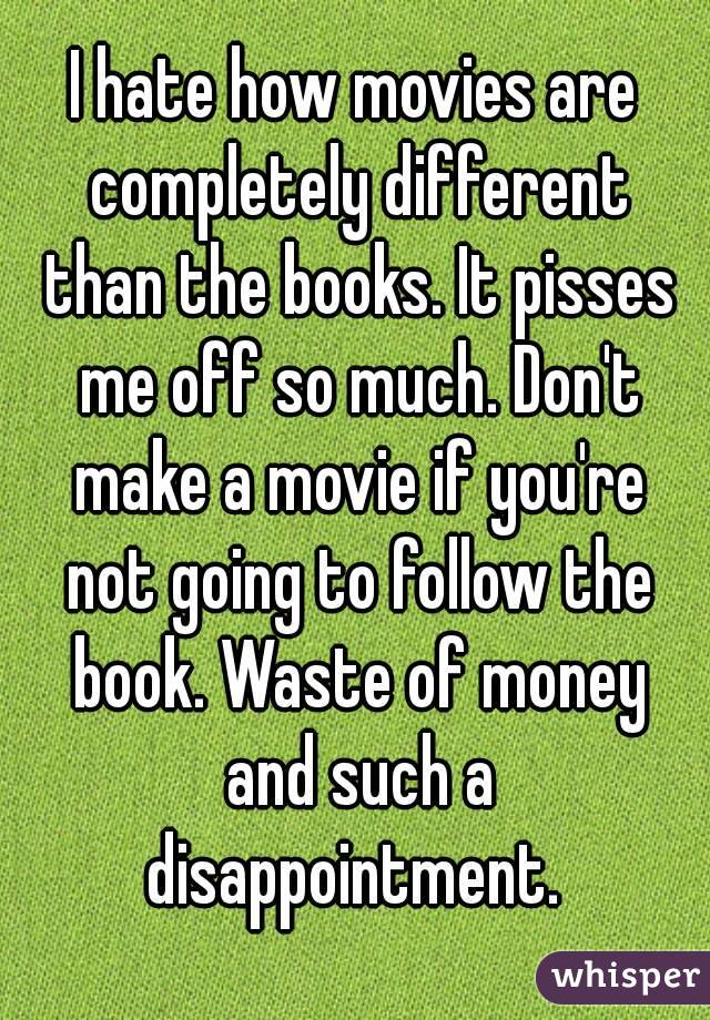 I hate how movies are completely different than the books. It pisses me off so much. Don't make a movie if you're not going to follow the book. Waste of money and such a disappointment.