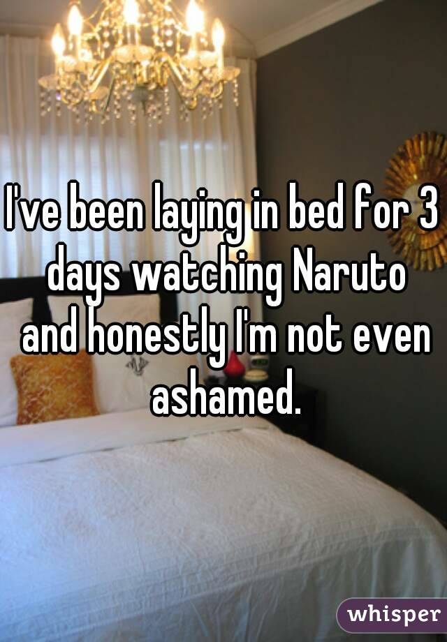 I've been laying in bed for 3 days watching Naruto and honestly I'm not even ashamed.