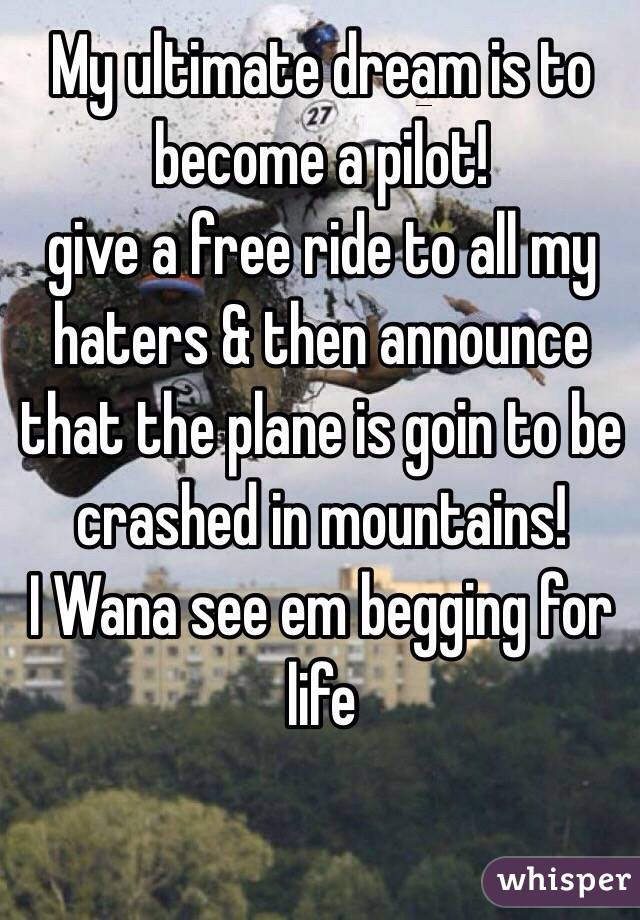 My ultimate dream is to become a pilot! give a free ride to all my haters & then announce that the plane is goin to be crashed in mountains! I Wana see em begging for life