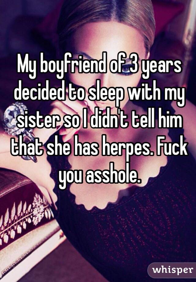 My boyfriend of 3 years decided to sleep with my sister so I didn't tell him that she has herpes. Fuck you asshole.