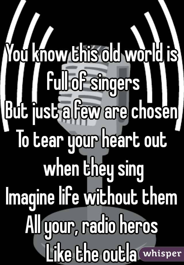 You know this old world is full of singers But just a few are chosen To tear your heart out when they sing Imagine life without them All your, radio heros Like the outla
