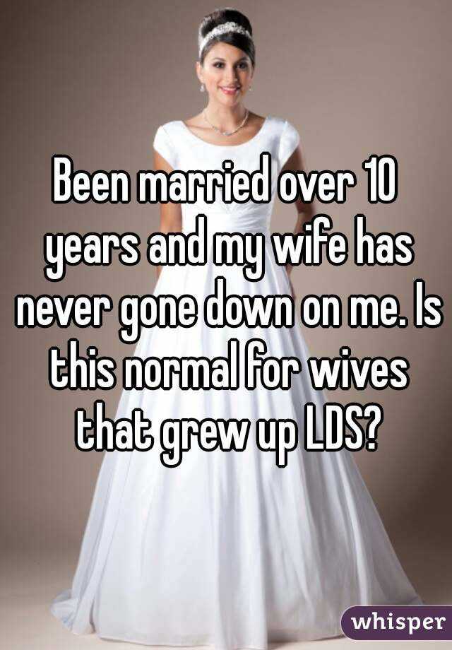 Been married over 10 years and my wife has never gone down on me. Is this normal for wives that grew up LDS?
