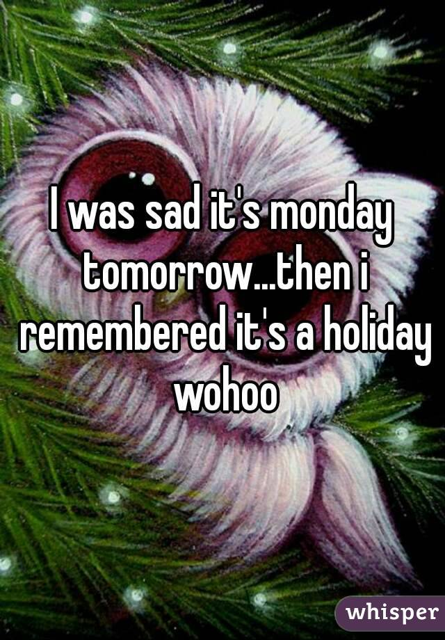 I was sad it's monday tomorrow...then i remembered it's a holiday wohoo