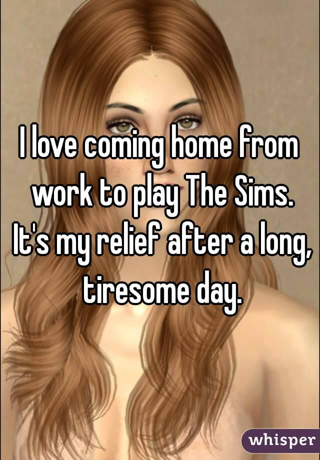 I love coming home from work to play The Sims. It's my relief after a long, tiresome day.