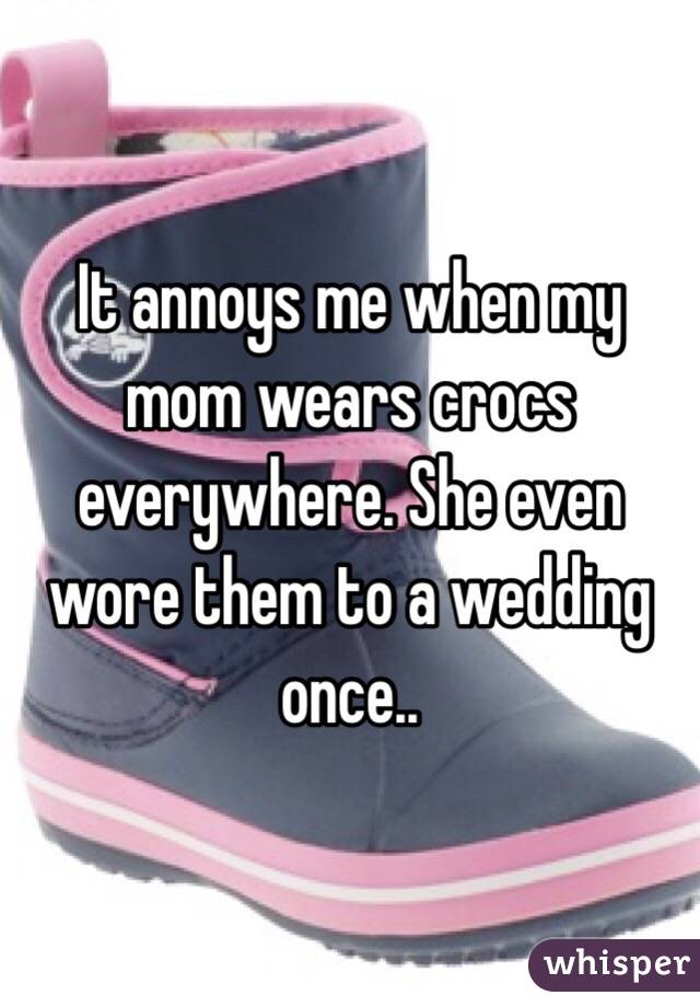 It annoys me when my mom wears crocs everywhere. She even wore them to a wedding once..