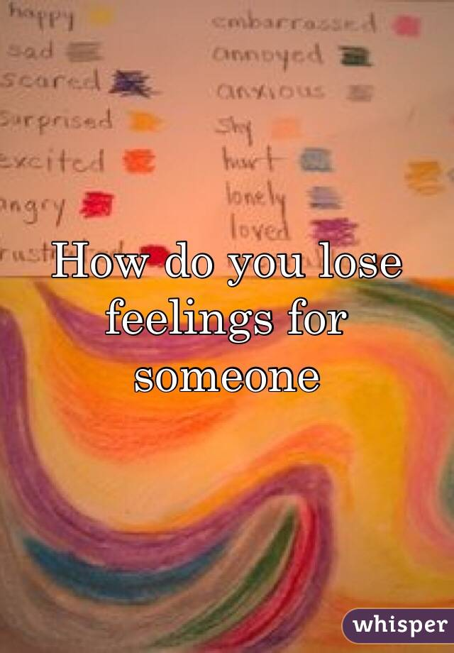 How do you lose feelings for someone