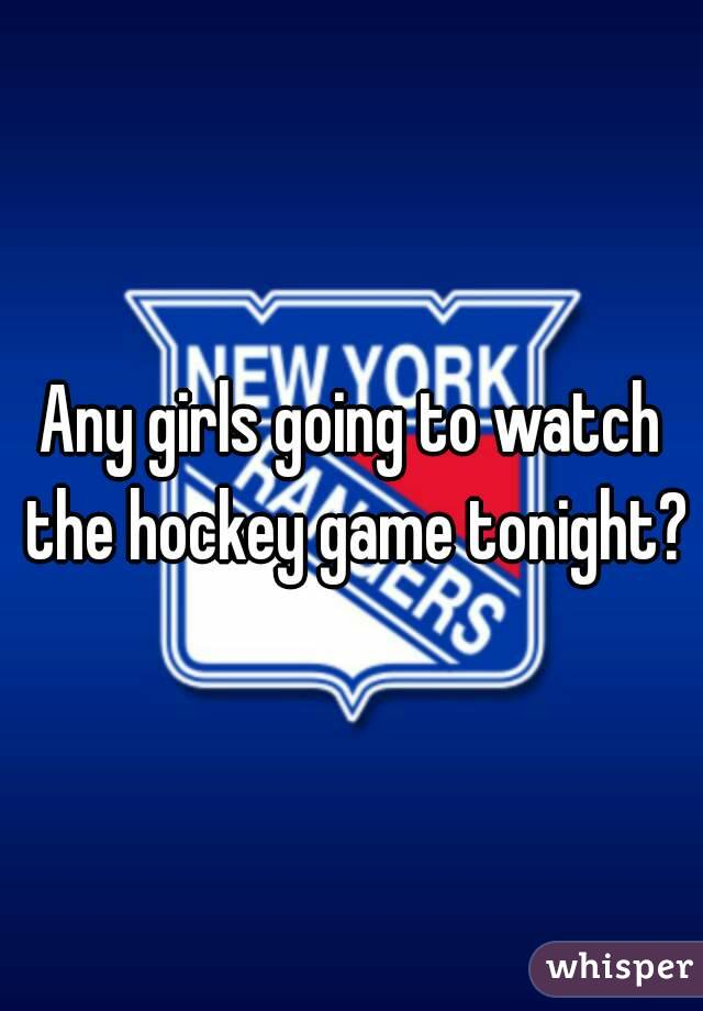 Any girls going to watch the hockey game tonight?